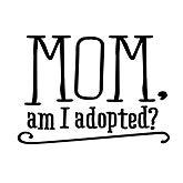Mom am I Adopted?
